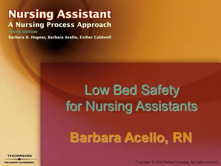 Copyright © 2008 Delmar Learning. All rights reserved. Low Bed Safety for Nursing Assistants Barbara Acello, RN.