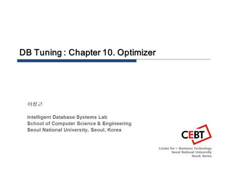 DB Tuning : Chapter 10. Optimizer Center for E-Business Technology Seoul National University Seoul, Korea 이상근 Intelligent Database Systems Lab School of.