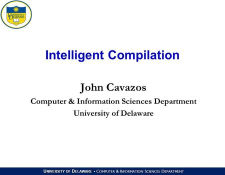 U NIVERSITY OF D ELAWARE C OMPUTER & I NFORMATION S CIENCES D EPARTMENT Intelligent Compilation John Cavazos Computer & Information Sciences Department.