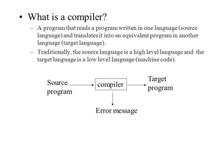 What is a compiler? –A program that reads a program written in one language (source language) and translates it into an equivalent program in another language.