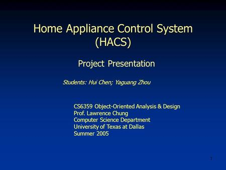 1 Home Appliance Control System (HACS) Students: Hui Chen; Yaguang Zhou CS6359 Object-Oriented Analysis & Design Prof. Lawrence Chung Computer Science.