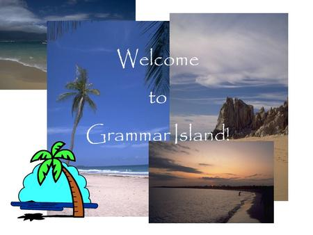 Welcome to Grammar Island!. Over the next few weeks you will be participating in a project called Grammar Island. During this time you will be responsible.