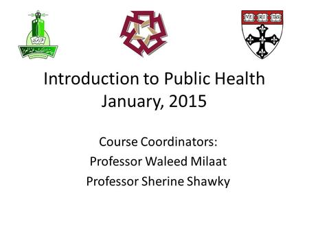 Introduction to Public Health January, 2015 Course Coordinators: Professor Waleed Milaat Professor Sherine Shawky.