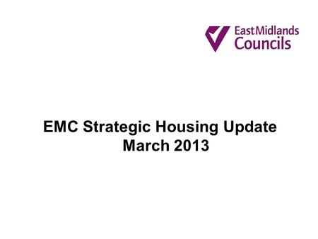 EMC Strategic Housing Update March 2013. An update on the work of EMC's Affordable Housing Task and Finish Group Maximising opportunities for delivery.