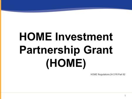 HOME Investment Partnership Grant (HOME) HOME Regulations 24 CFR Part 92 1.