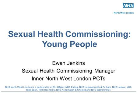 Sexual Health Commissioning: Young People Ewan Jenkins Sexual Health Commissioning Manager Inner North West London PCTs NHS North West London is a partnership.