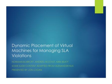 Dynamic Placement of Virtual Machines for Managing SLA Violations NORMAN BOBROFF, ANDRZEJ KOCHUT, KIRK BEATY SOME SLIDE CONTENT ADAPTED FROM ALEXANDER.