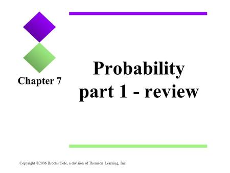 Copyright ©2006 Brooks/Cole, a division of Thomson Learning, Inc. Probability part 1 - review Chapter 7.