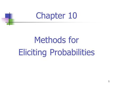 1 Chapter 10 Methods for Eliciting Probabilities.