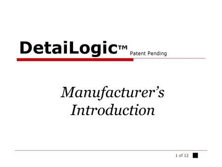 1 of 12 DetaiLogic ™ Patent Pending Manufacturer's Introduction ■