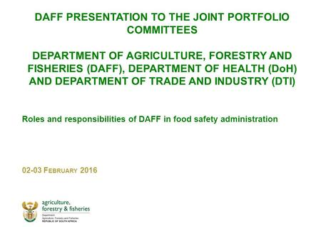 DAFF PRESENTATION TO THE JOINT PORTFOLIO COMMITTEES DEPARTMENT OF AGRICULTURE, FORESTRY AND FISHERIES (DAFF), DEPARTMENT OF HEALTH (DoH) AND DEPARTMENT.