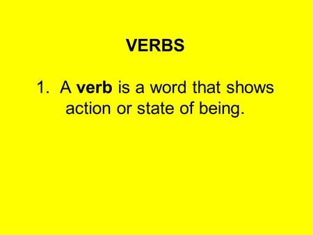 VERBS 1. A verb is a word that shows action or state of being.