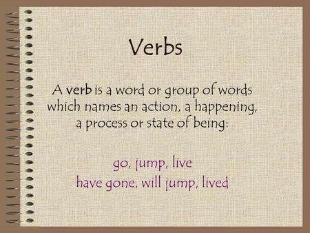 Verbs A verb is a word or group of words which names an action, a happening, a process or state of being: go, jump, live have gone, will jump, lived.
