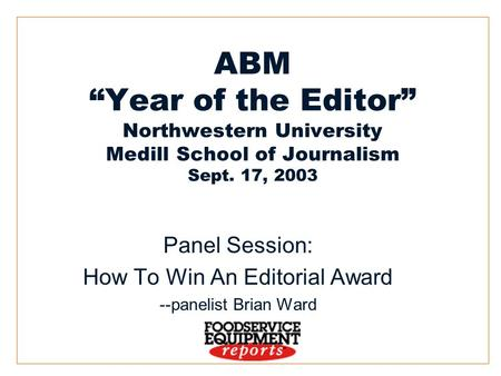 "1 ABM ""Year of the Editor"" Northwestern University Medill School of Journalism Sept. 17, 2003 Panel Session: How To Win An Editorial Award --panelist Brian."