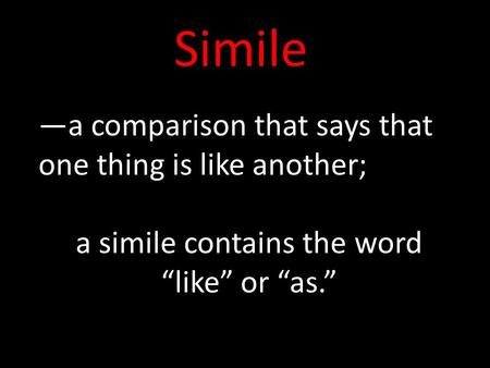 "Simile —a comparison that says that one thing is like another; a simile contains the word ""like"" or ""as."""