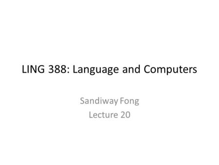 LING 388: Language and Computers Sandiway Fong Lecture 20.