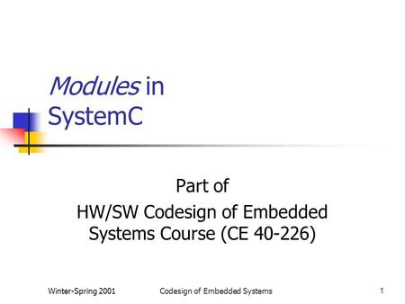 Winter-Spring 2001Codesign of Embedded Systems1 Modules in SystemC Part of HW/SW Codesign of Embedded Systems Course (CE 40-226)