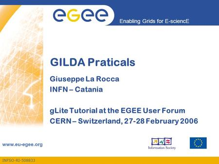 INFSO-RI-508833 Enabling Grids for E-sciencE www.eu-egee.org GILDA Praticals Giuseppe La Rocca INFN – Catania gLite Tutorial at the EGEE User Forum CERN.
