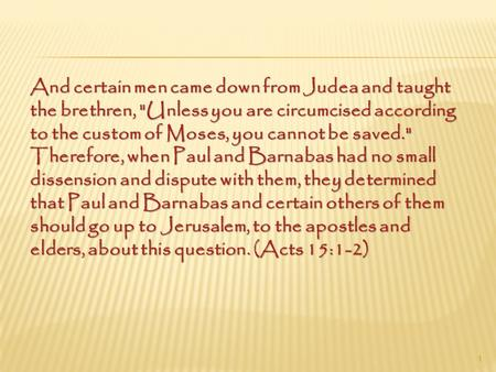 And certain men came down from Judea and taught the brethren, Unless you are circumcised according to the custom of Moses, you cannot be saved. Therefore,