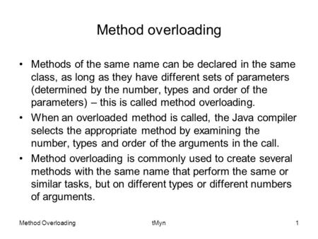 Method OverloadingtMyn1 Method overloading Methods of the same name can be declared in the same class, as long as they have different sets of parameters.