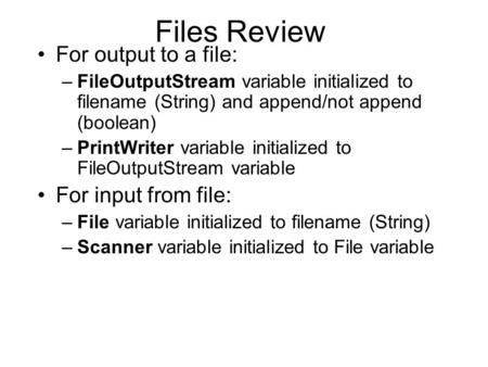 Files Review For output to a file: –FileOutputStream variable initialized to filename (String) and append/not append (boolean) –PrintWriter variable initialized.
