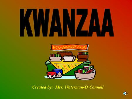 Created by: Mrs. Waterman-O'Connell BACKGROUND Kwanzaa is an African American holiday that begins on December 26 th and ends January 1 st. The word Kwanzaa.