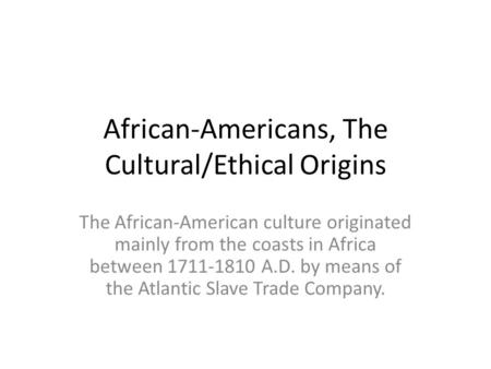 African-Americans, The Cultural/Ethical Origins The African-American culture originated mainly from the coasts in Africa between 1711-1810 A.D. by means.