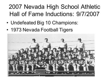 2007 Nevada High School Athletic Hall of Fame Inductions: 9/7/2007 Undefeated Big 10 Champions: 1973 Nevada Football Tigers.