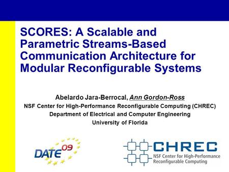 SCORES: A Scalable and Parametric Streams-Based Communication Architecture for Modular Reconfigurable Systems Abelardo Jara-Berrocal, Ann Gordon-Ross NSF.