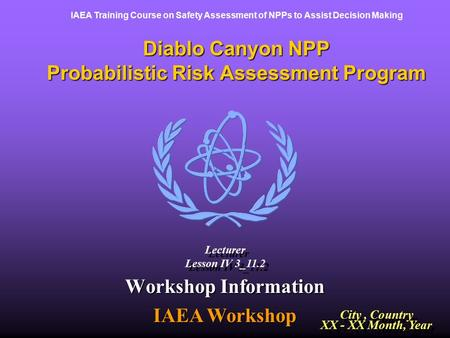 IAEA Training Course on Safety Assessment of NPPs to Assist Decision Making Diablo Canyon NPP Probabilistic Risk Assessment Program Workshop Information.
