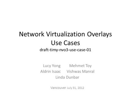 Network Virtualization Overlays Use Cases draft-timy-nvo3-use-case-01 Lucy Yong Mehmet Toy Aldrin Isaac Vishwas Manral Linda Dunbar Vancouver July 31,