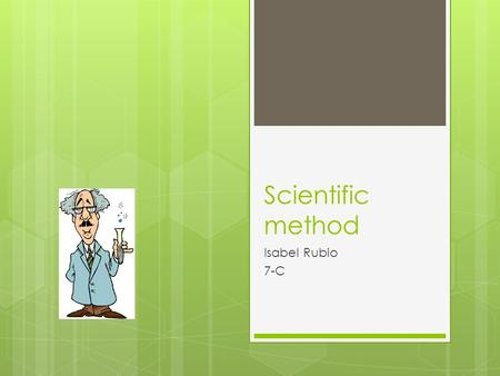 Scientific method Isabel Rubio 7-C. what is the scientific method?  The scientific method is a combination of induction and deduction feeding back upon.