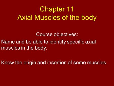 Chapter 11 Axial Muscles of the body Course objectives: Name and be able to identify specific axial muscles in the body. Know the origin and insertion.