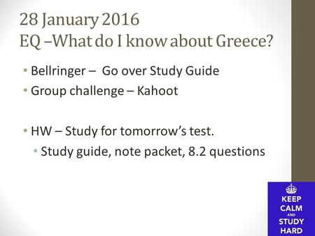 28 January 2016 EQ –What do I know about Greece? Bellringer – Go over Study Guide Group challenge – Kahoot HW – Study for tomorrow's test. Study guide,