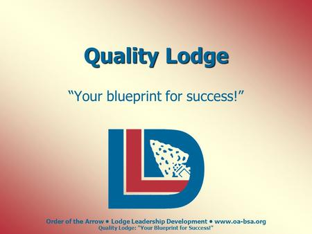 "Order of the Arrow Lodge Leadership Development www.oa-bsa.org Quality Lodge: Your Blueprint for Success! Quality Lodge ""Your blueprint for success!"""