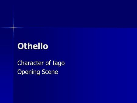 Othello Character of Iago Opening Scene. Dramatic Impact The very first line shows that Roderigo does not believe what Iago is saying The very first line.