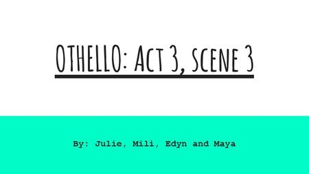 OTHELLO: Act 3, scene 3 By: Julie, Mili, Edyn and Maya.