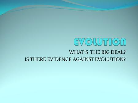 WHAT'S THE BIG DEAL? IS THERE EVIDENCE AGAINST EVOLUTION?