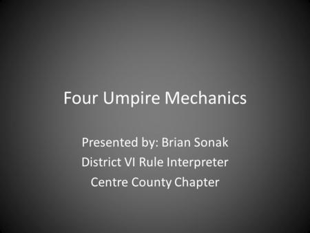 Four Umpire Mechanics Presented by: Brian Sonak District VI Rule Interpreter Centre County Chapter.