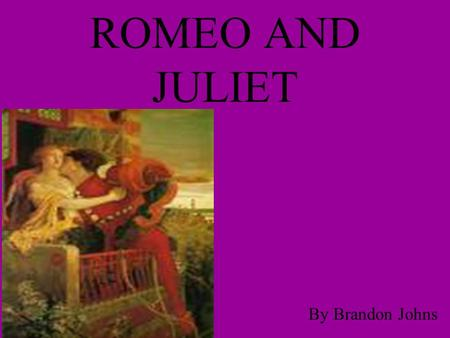 ROMEO AND JULIET By Brandon Johns.