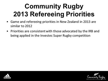 Community Rugby 2013 Refereeing Priorities Game and refereeing priorities in New Zealand in 2013 are similar to 2012 Priorities are consistent with those.