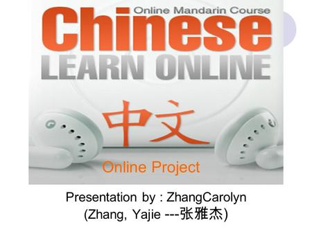 Presentation by : ZhangCarolyn (Zhang, Yajie --- 张雅杰 ) Online Project.