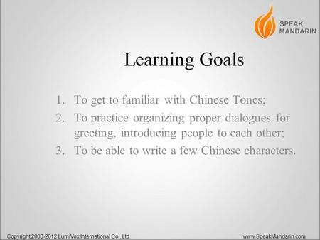 Copyright 2008-2012 LumiVox International Co., Ltd. www.SpeakMandarin.com Learning Goals 1.To get to familiar with Chinese Tones; 2.To practice organizing.