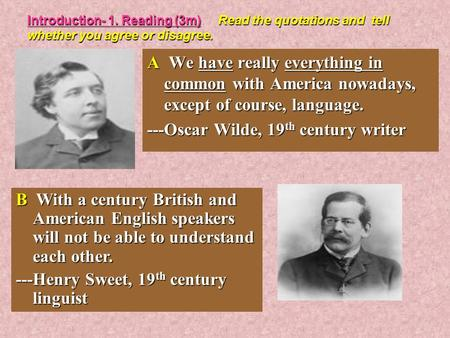 Introduction- 1. Reading (3m) Read the quotations and tell whether you agree or disagree. A We have really everything in common with America nowadays,