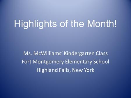 Highlights of the Month! Ms. McWilliams' Kindergarten Class Fort Montgomery Elementary School Highland Falls, New York.