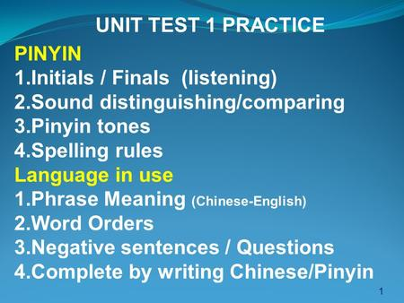 1 UNIT TEST 1 PRACTICE PINYIN 1.Initials / Finals (listening) 2.Sound distinguishing/comparing 3.Pinyin tones 4.Spelling rules Language in use 1.Phrase.