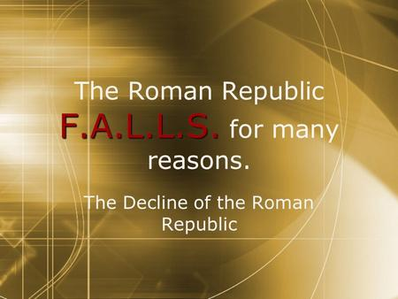 F.A.L.L.S. The Roman Republic F.A.L.L.S. for many reasons. The Decline of the Roman Republic.