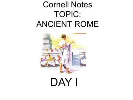 Cornell Notes TOPIC: ANCIENT ROME DAY I. Roman Origins First settled around 1000 B.C. by the Latins, Greeks, and Etruscans who competed for control of.