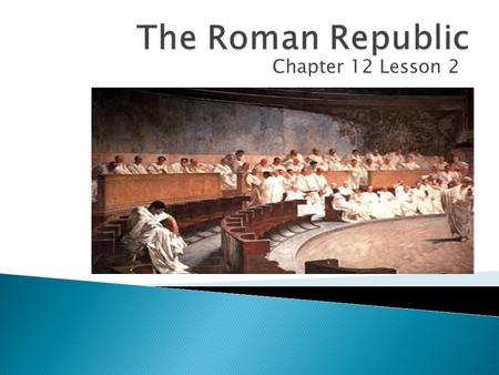 Chapter 12 Lesson 2.  Explain the different circumstances that led to the rise of the Roman Republic  Describe the features of the government of the.