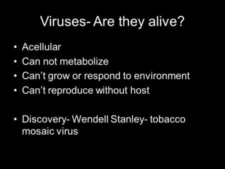 Viruses- Are they alive? Acellular Can not metabolize Can't grow or respond to environment Can't reproduce without host Discovery- Wendell Stanley- tobacco.